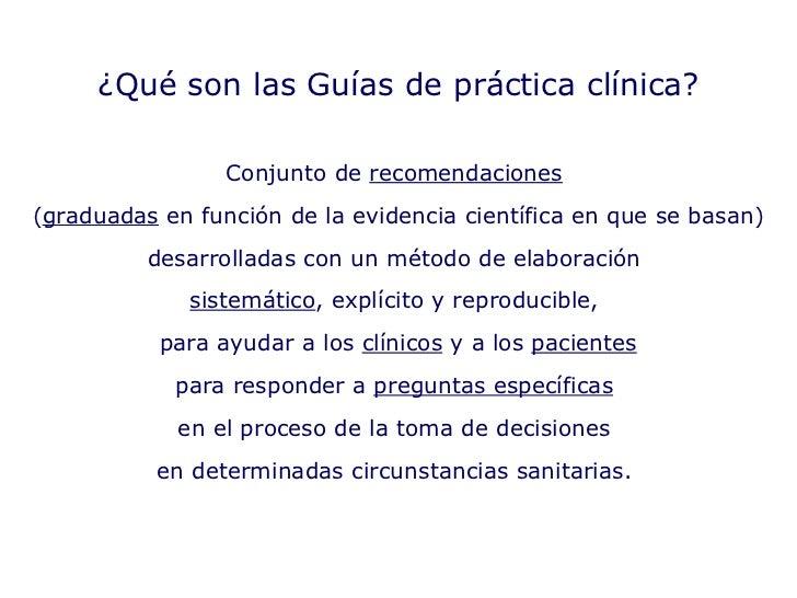 ¿Qué son las Guías de práctica clínica? Conjunto de  recomendaciones   ( graduadas  en función de la evidencia científica ...