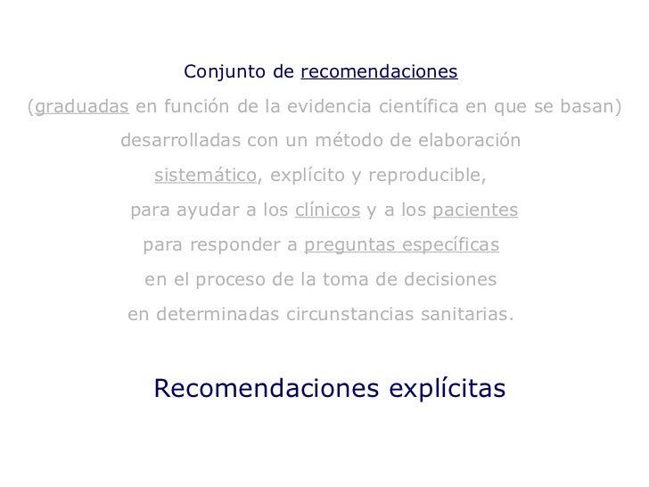 Recomendaciones explícitas Conjunto de  recomendaciones   ( graduadas  en función de la evidencia científica en que se bas...