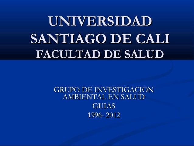 UNIVERSIDADUNIVERSIDAD SANTIAGO DE CALISANTIAGO DE CALI FACULTAD DE SALUDFACULTAD DE SALUD GRUPO DE INVESTIGACIONGRUPO DE ...