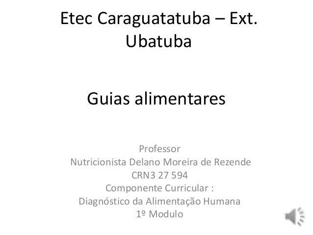 Etec Caraguatatuba – Ext.  Ubatuba  Guias alimentares  Professor  Nutricionista Delano Moreira de Rezende  CRN3 27 594  Co...