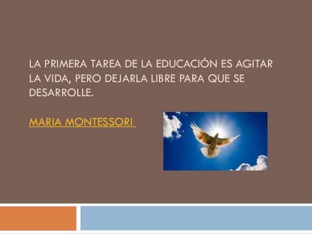 LA PRIMERA TAREA DE LA EDUCACIÓN ES AGITAR LA VIDA, PERO DEJARLA LIBRE PARA QUE SE DESARROLLE. MARIA MONTESSORI