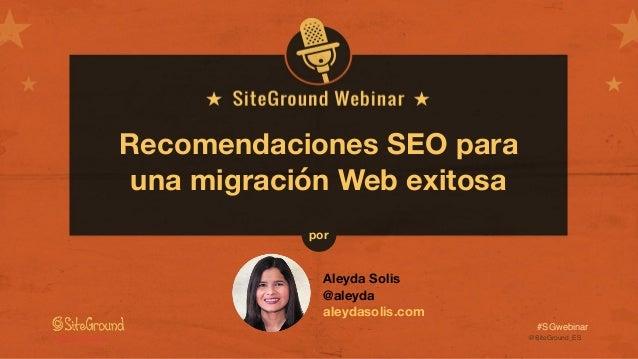 @SiteGround_ESwww.siteground.es #SGwebinar Recomendaciones SEO para una migración Web exitosa Aleyda Solis @aleyda aleydas...