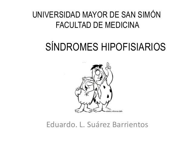 UNIVERSIDAD MAYOR DE SAN SIMÓN FACULTAD DE MEDICINA Eduardo. L. Suárez Barrientos SÍNDROMES HIPOFISIARIOS