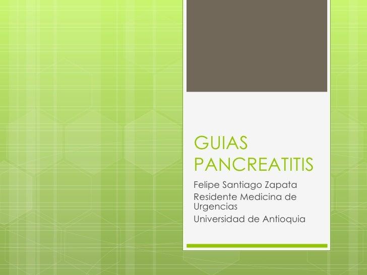 GUIAS PANCREATITIS Felipe Santiago Zapata  Residente Medicina de Urgencias Universidad de Antioquia