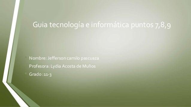 Guia tecnología e informática puntos 7,8,9 • Nombre: Jefferson camilo pascuaza • Profesora: Lydia Acosta de Muños • Grado ...