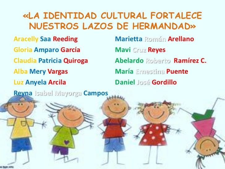 «LA IDENTIDAD CULTURAL FORTALECE   NUESTROS LAZOS DE HERMANDAD»Aracelly Saa Reeding          Marietta Román ArellanoGloria...