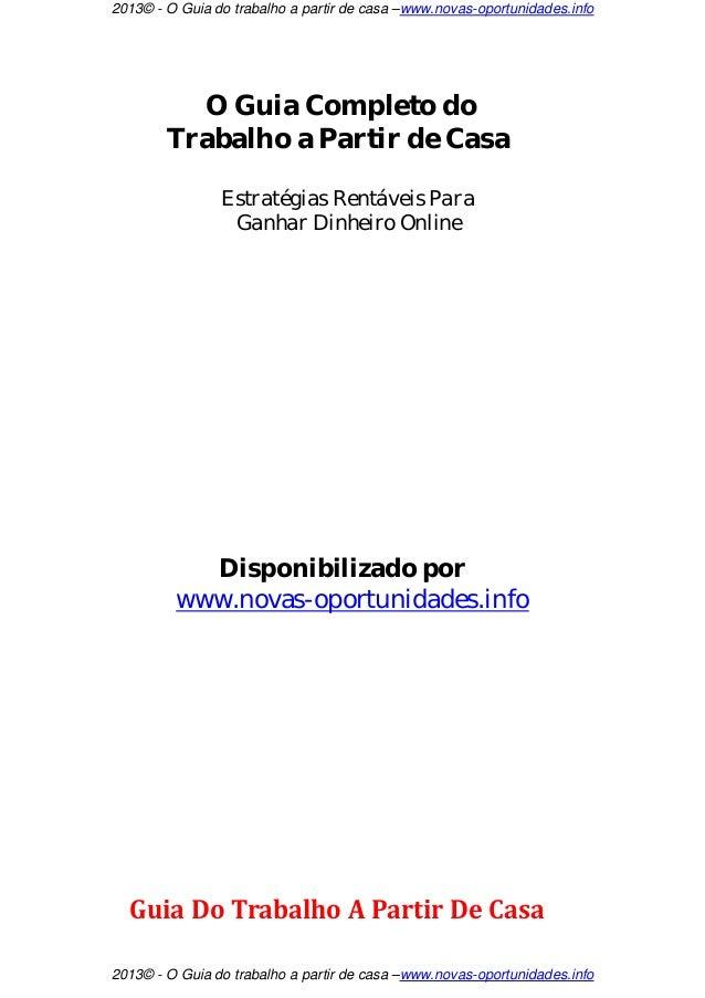 2013© - O Guia do trabalho a partir de casa –www.novas-oportunidades.info          O Guia Completo do        Trabalho a Pa...
