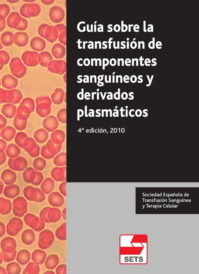 Guía sobre la transfusión de componentes sanguíneos y derivados plasmáticos 4ª edición, 2010 Sociedad Española de Transfus...