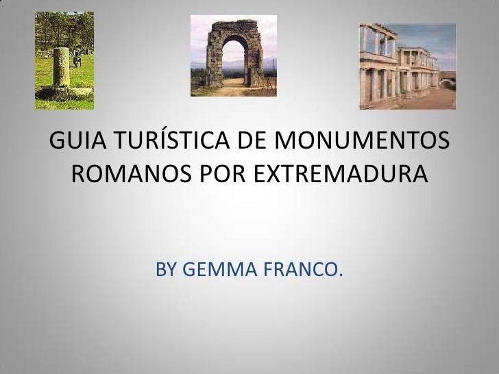 GUIA TURÍSTICA DE MONUMENTOS ROMANOS POR EXTREMADURA<br />BY GEMMA FRANCO.<br />
