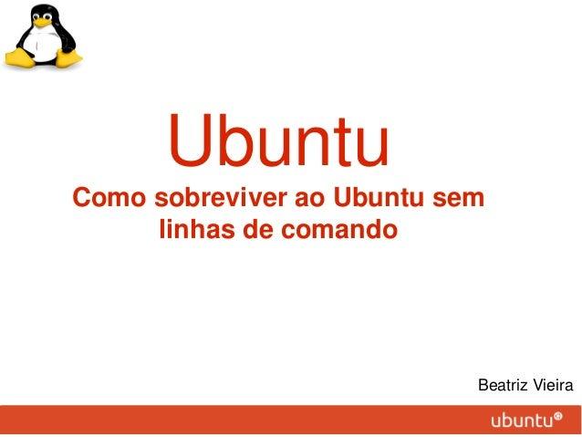 UbuntuComo sobreviver ao Ubuntu sem     linhas de comando                            Beatriz Vieira