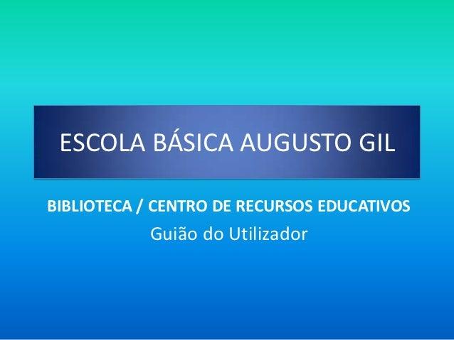 ESCOLA BÁSICA AUGUSTO GILBIBLIOTECA / CENTRO DE RECURSOS EDUCATIVOS           Guião do Utilizador