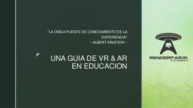 """z UNA GUIA DE VR & AR EN EDUCACION """"LA ÚNICA FUENTE DE CONOCIMIENTO ES LA EXPERIENCIA"""" ~ ALBERT EINSTEIN ~"""