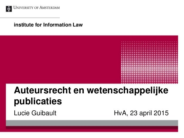 Auteursrecht en wetenschappelijke publicaties Lucie Guibault HvA, 23 april 2015 institute for Information Law