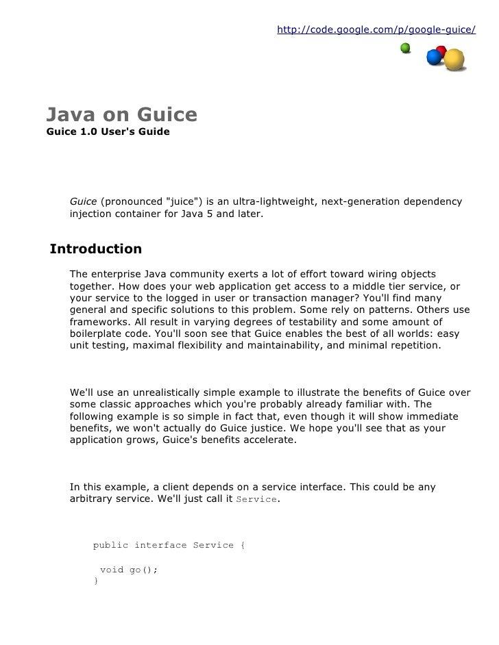 "http://code.google.com/p/google-guice/     Java on Guice Guice 1.0 User's Guide         Guice (pronounced ""juice"") is an u..."