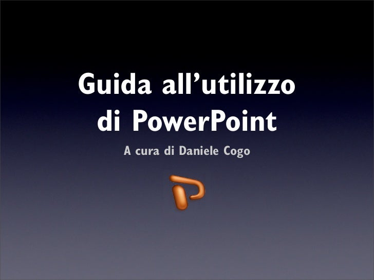 Guida all'utilizzo  di PowerPoint    A cura di Daniele Cogo