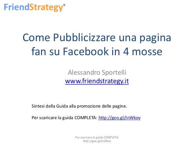 Come Pubblicizzare una pagina fan su Facebook in 4 mosse Alessandro Sportelli www.friendstrategy.it Sintesi della Guida al...