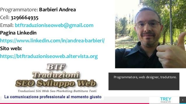 TREYresearch Programmatore: Barbieri Andrea Cell: 3296664935 Email: btftraduzioniseoweb@gmail.com Pagina Linkedin https://...
