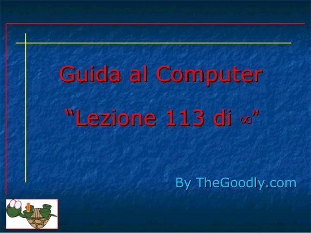 """Guida al Computer """"Lezione 113 di ∞"""" By TheGoodly.com"""