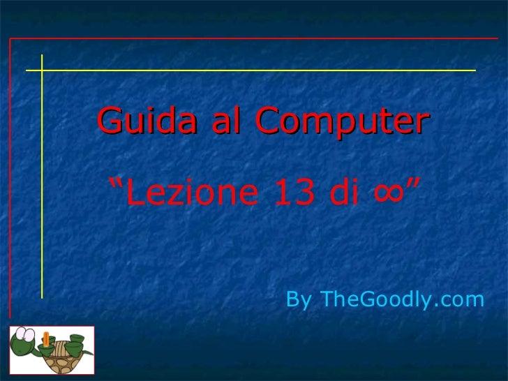 """Guida al Computer By   TheGoodly.com """" Lezione 13 di  ∞"""""""