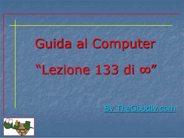 """Guida al Computer  """"Lezione 133 di ∞""""  By TheGoodly.com"""