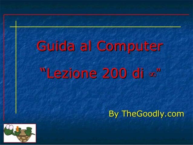 """Guida al ComputerGuida al Computer By TheGoodly.comBy TheGoodly.com """"""""Lezione 200 diLezione 200 di ∞""""∞"""""""