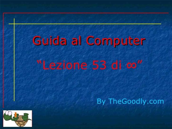 """Guida al Computer""""Lezione 53 di ∞""""         By TheGoodly.com"""