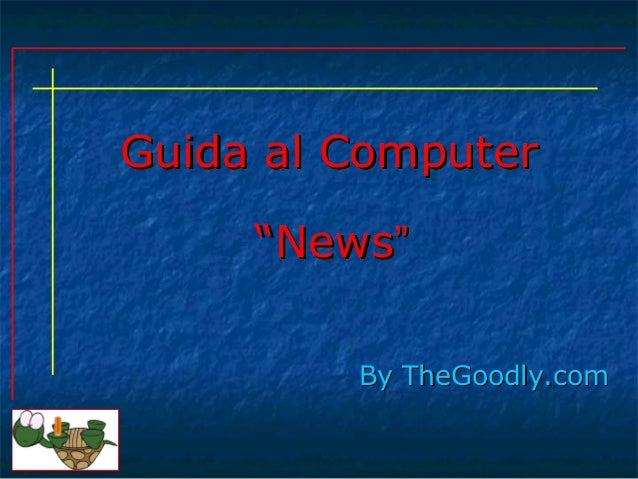 "Guida al ComputerGuida al Computer By TheGoodly.comBy TheGoodly.com """"NewsNews"""""