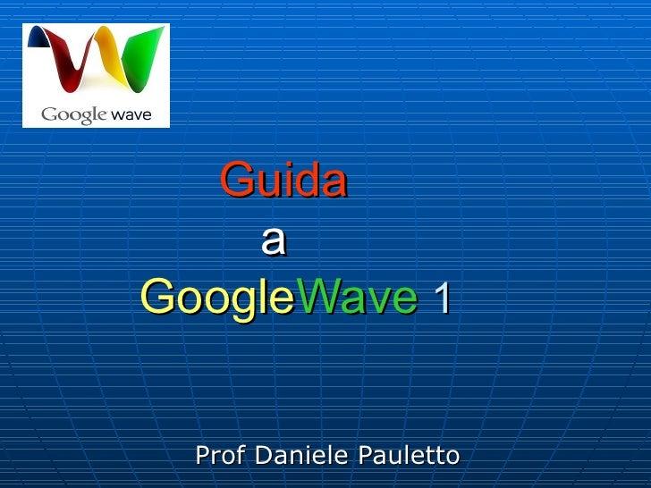 Guida     a     Google Wave   Prof Daniele Pauletto