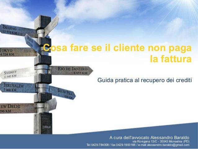 Cosa fare se il cliente non paga la fattura Guida pratica al recupero dei crediti A cura dell'avvocato Alessandro Baraldo ...