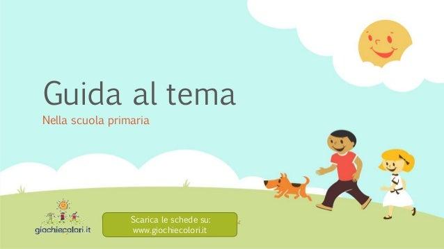 Guida al tema Nella scuola primaria Scarica le schede su: www.giochiecolori.it