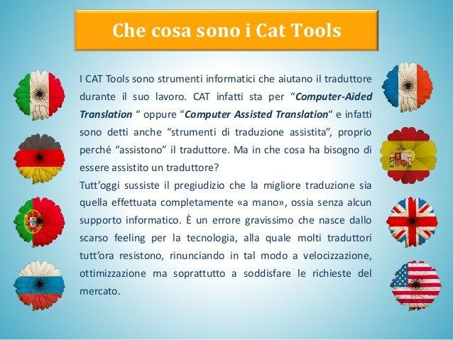 Che cosa sono i Cat Tools I CAT Tools sono strumenti informatici che aiutano il traduttore durante il suo lavoro. CAT infa...