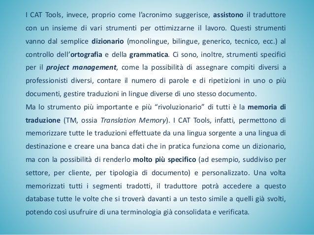 I CAT Tools, invece, proprio come l'acronimo suggerisce, assistono il traduttore con un insieme di vari strumenti per otti...
