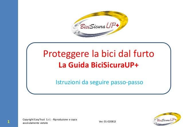 1 Ver. 01-020813 Proteggere la bici dal furto La Guida BiciSicuraUP+ Istruzioni da seguire passo-passo Copyright EasyTrust...