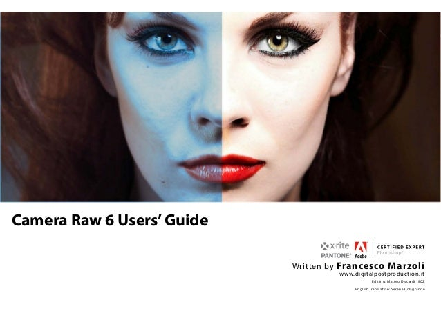 Camera Raw 6 Users'Guide   Written by Francesco Marzoli www.digitalpostproduction.it Editing: Matteo Discardi 1...