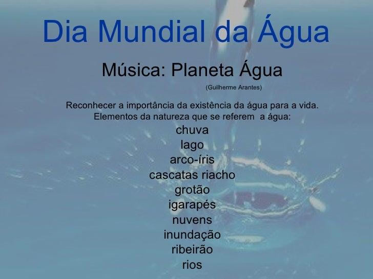 Dia Mundial da Água         Música: Planeta Água                                 (Guilherme Arantes) Reconhecer a importân...