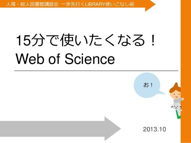 人環・総人図書館講習会 一歩先行くLIBRARY使いこなし術  1  15分で使いたくなる! Web of Science お!  2013.10