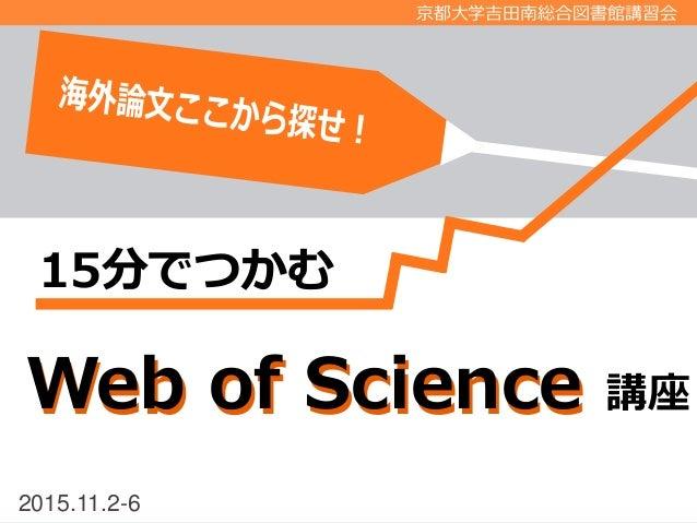 2015.11.2-6 京都大学吉田南総合図書館講習会 Web of ScienceWeb of Science 講座 15分でつかむ