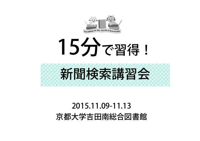新聞検索講習会 2015.11.09-11.13 京都大学吉田南総合図書館 15分で習得!