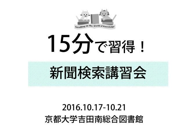 新聞検索講習会 2016.10.17-10.21 京都大学吉田南総合図書館 15分で習得!
