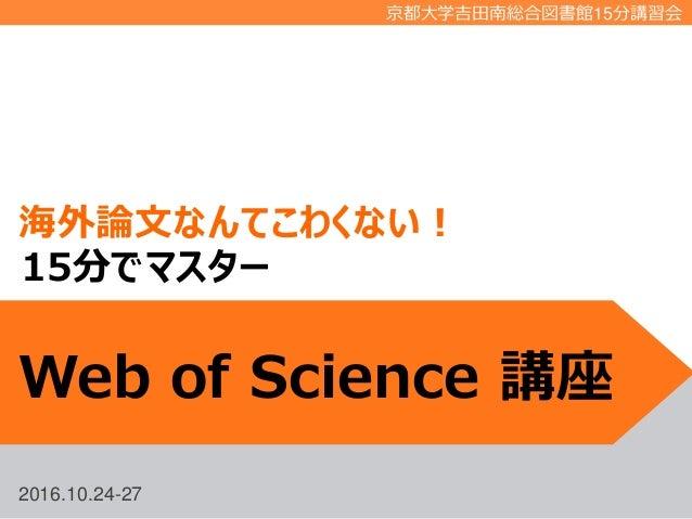 2016.10.24-27 京都大学吉田南総合図書館15分講習会 海外論文なんてこわくない! Web of Science 講座 15分でマスター