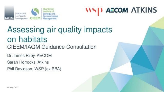 Assessing air quality impacts on habitats CIEEM/IAQM Guidance Consultation 26 May 2017 1 Dr James Riley, AECOM Sarah Horro...