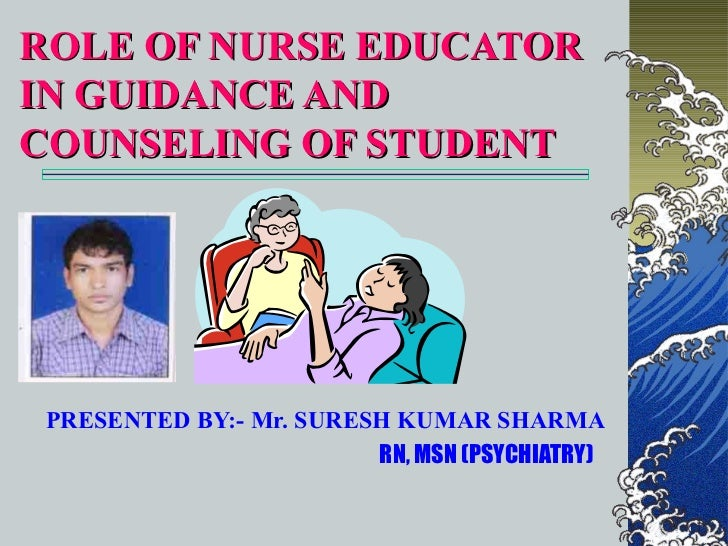 ROLE OF NURSE EDUCATORIN GUIDANCE ANDCOUNSELING OF STUDENT PRESENTED BY:- Mr. SURESH KUMAR SHARMA                         ...