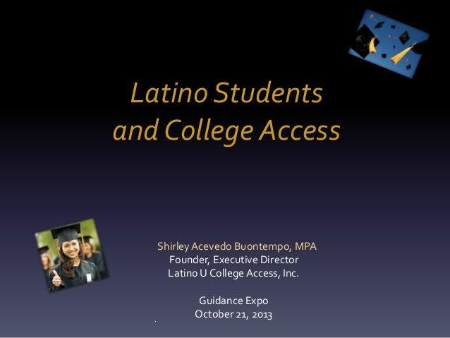 Latino Students and College Access  Shirley Acevedo Buontempo, MPA Founder, Executive Director Latino U College Access, In...