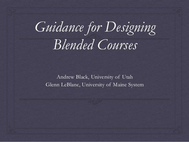 Guidance for Designing  Blended Courses      Andrew Black, University of Utah  Glenn LeBlanc, University of Maine System