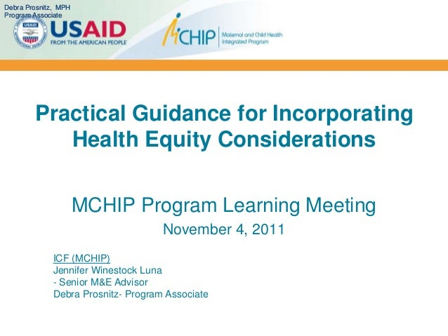 Practical Guidance for IncorporatingHealth Equity ConsiderationsMCHIP Program Learning MeetingNovember 4, 2011ICF (MCHIP)J...