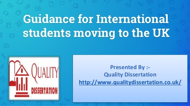 Guidance for International students moving to the UK Presented By :- Quality Dissertation http://www.qualitydissertation.c...