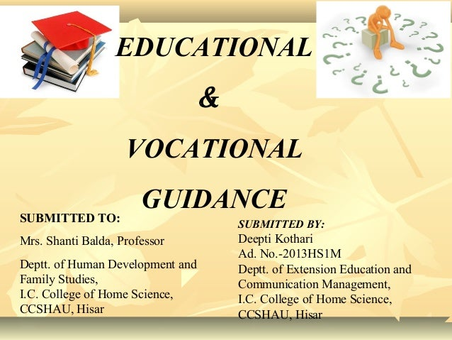 EDUCATIONAL & VOCATIONAL GUIDANCE SUBMITTED BY: Deepti Kothari Ad. No.-2013HS1M Deptt. of Extension Education and Communic...