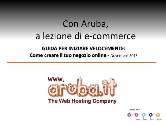 Con Aruba, a lezione di e-commerce GUIDA PER INIZIARE VELOCEMENTE: Come creare il tuo negozio online - Novembre 2013