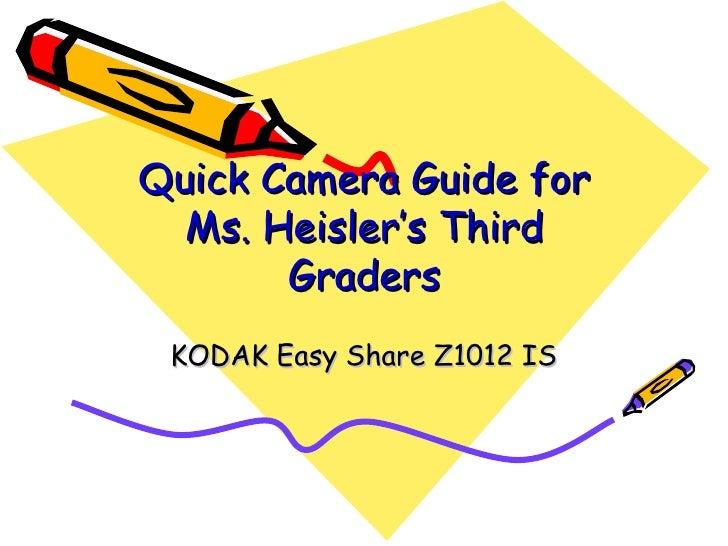 Quick Camera Guide for Ms. Heisler's Third Graders KODAK Easy Share Z1012 IS