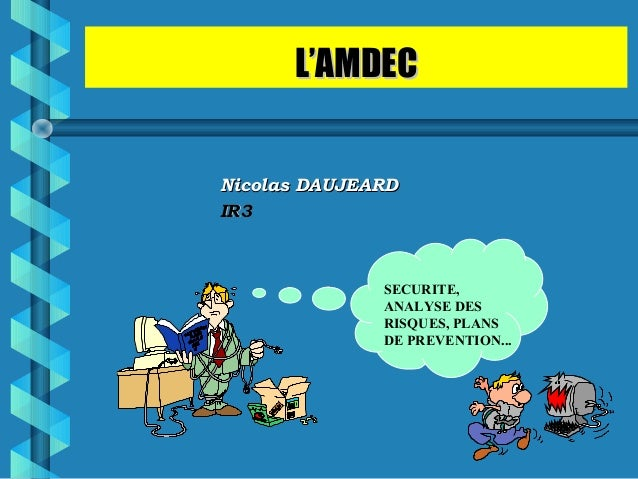 L'AMDECL'AMDEC Nicolas DAUJEARDNicolas DAUJEARD IR3IR3 SECURITE, ANALYSE DES RISQUES, PLANS DE PREVENTION...